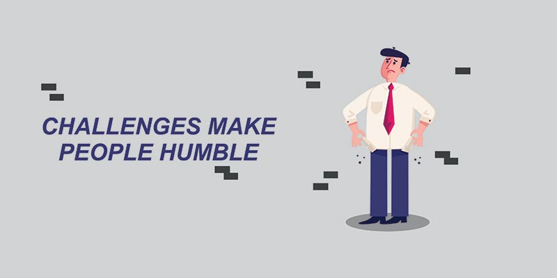 CHALLENGES MAKE PEOPLE HUMBLE