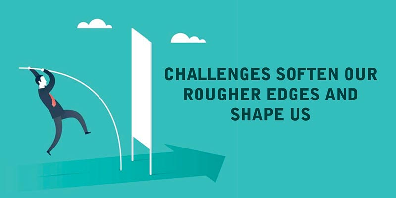 CHALLENGES SOFTEN OUR ROUGHER EDGES AND SHAPE US